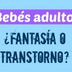 Bebés adultos, ¿fantasía o trastorno?