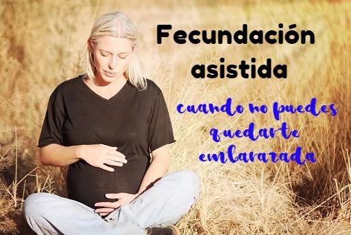 Fecundación asistida: cuando no puedes quedarte embarazada